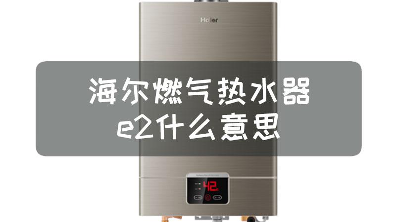海尔燃气热水器e2什么意思