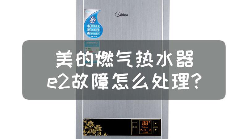 美的燃气热水器e2故障怎么处理?