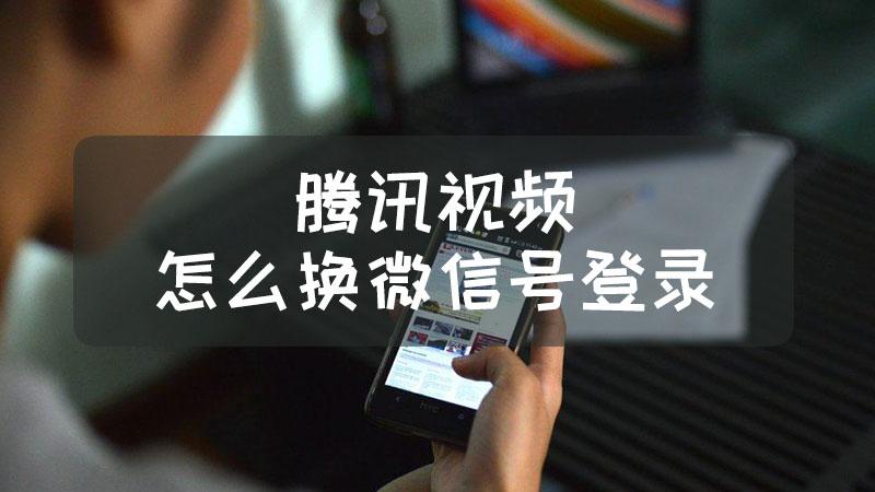 腾讯视频怎么换微信号登录