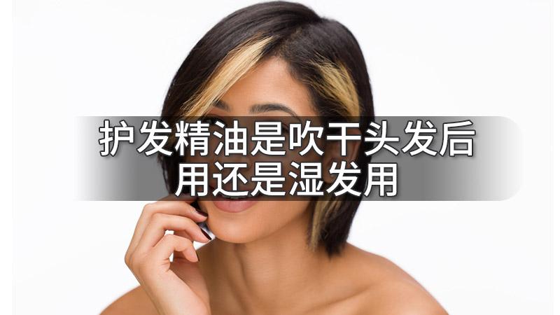 护发精油是吹干头发后用还是湿发用