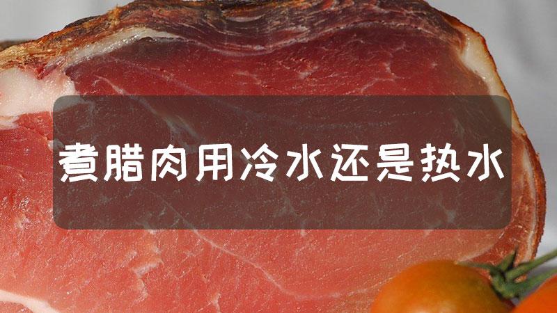 煮腊肉用冷水还是热水