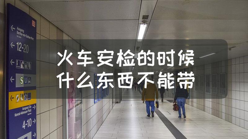 火车安检的时候什么东西不能带