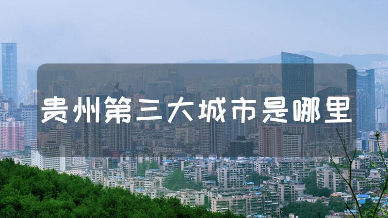 贵州第三大城市是哪里
