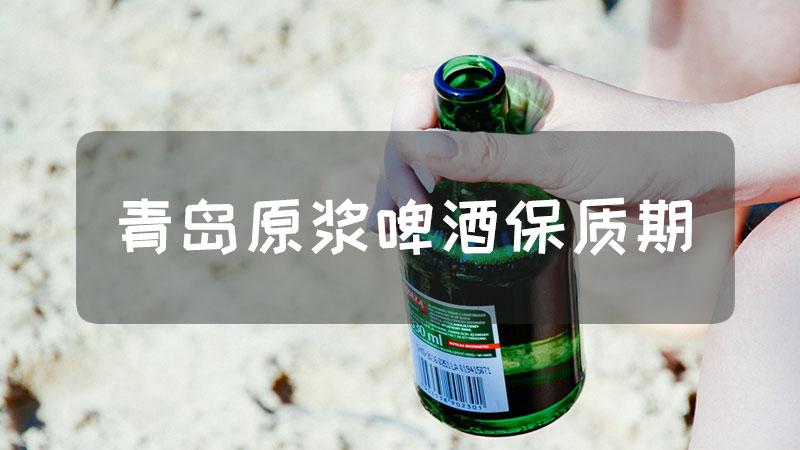 青岛原浆啤酒保质期