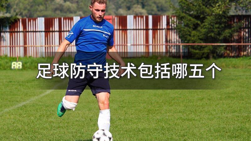 足球防守技术包括哪五个